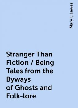 Stranger Than Fiction / Being Tales from the Byways of Ghosts and Folk-lore, Mary L.Lewes