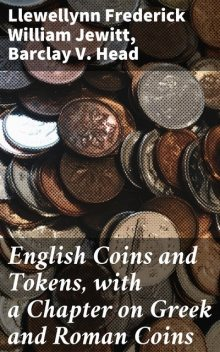 English Coins and Tokens, with a Chapter on Greek and Roman Coins, Barclay V. Head, Llewellynn Frederick William Jewitt