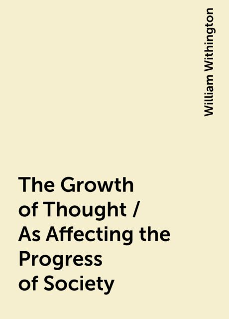 The Growth of Thought / As Affecting the Progress of Society, William Withington