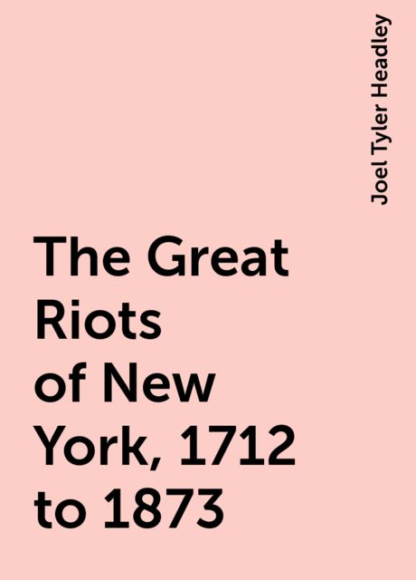 The Great Riots of New York, 1712 to 1873, Joel Tyler Headley
