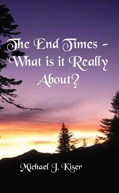 The End Times - What Is It Really About, Michael Kiser