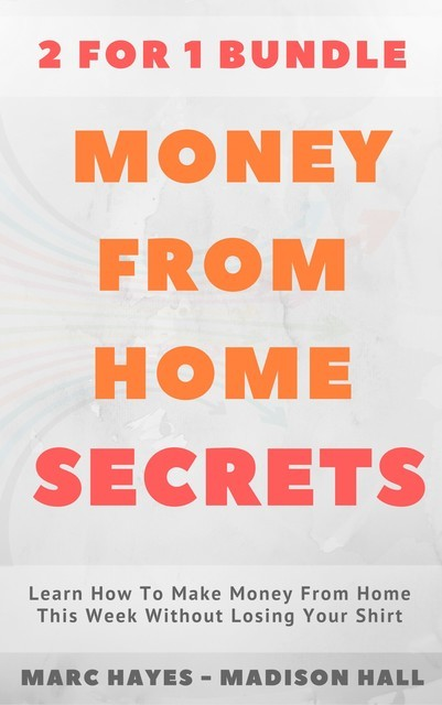 Money From Home Secrets (2 for 1 Bundle): Learn How To Make Money From Home This Week Without Losing Your Shirt, Marc Hayes