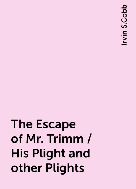 The Escape of Mr. Trimm / His Plight and other Plights, Irvin S.Cobb