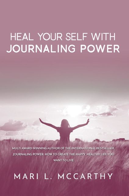 Heal Yourself with Journaling Power, Mari L.McCarthy