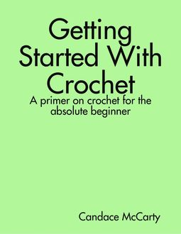 Getting Started With Crochet: A Primer On Crochet for the Absolute Beginner, Candace McCarty