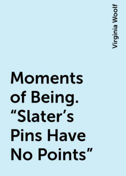 """Moments of Being. """"Slater's Pins Have No Points"""", Virginia Woolf"""