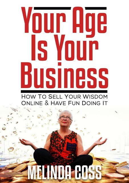 Your Age Is Your Business – How to sell your wisdom online and have fun doing it, Melinda Coss