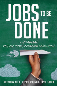 Jobs to Be Done, David Farber, Jessica WATTMAN, Stephen WUNKER