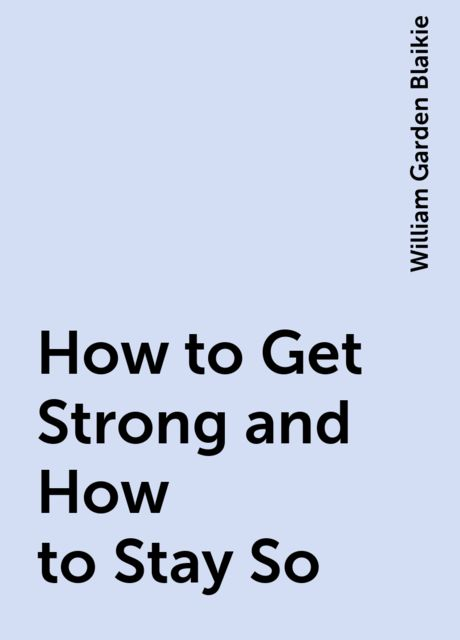 How to Get Strong and How to Stay So, William Garden Blaikie