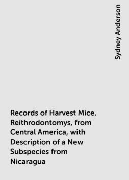 Records of Harvest Mice, Reithrodontomys, from Central America, with Description of a New Subspecies from Nicaragua, Sydney Anderson