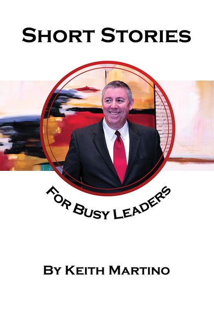 Short Stories for Busy Leaders, Keith Martino