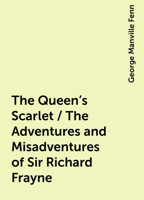 The Queen's Scarlet / The Adventures and Misadventures of Sir Richard Frayne, George Manville Fenn
