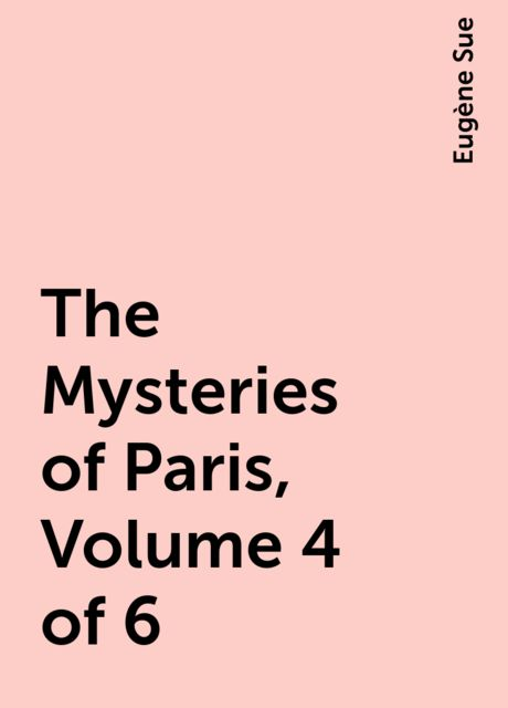 The Mysteries of Paris, Volume 4 of 6, Eugène Sue