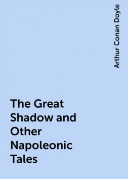 The Great Shadow and Other Napoleonic Tales, Arthur Conan Doyle