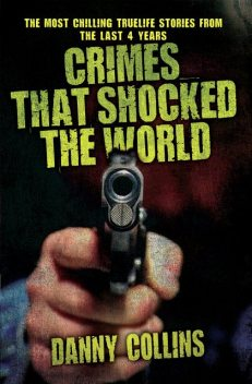 Crimes That Shocked The World – The Most Chilling True-Life Stories From the Last 40 Years, Danny Collins