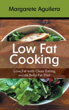Low Fat Cooking: Lose Fat with Clean Eating and the Belly Fat Diet, Margarete Aguilera, Tabitha Stich