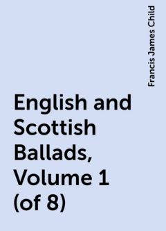 English and Scottish Ballads, Volume 1 (of 8), Francis James Child