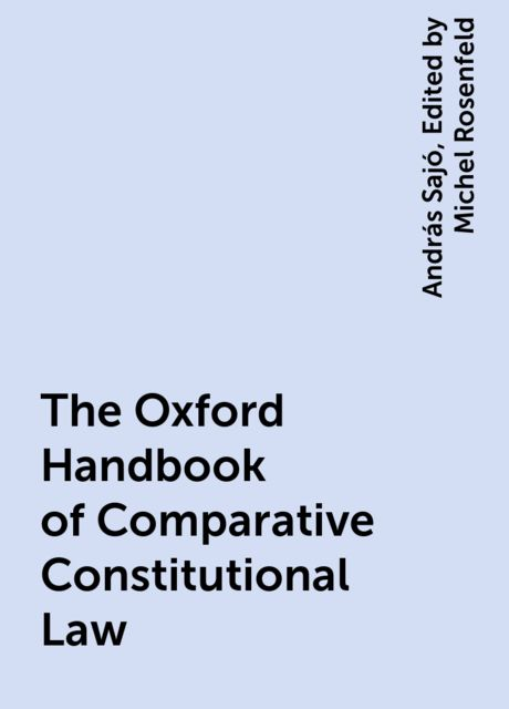 The Oxford Handbook of Comparative Constitutional Law, András Sajó, Edited by Michel Rosenfeld