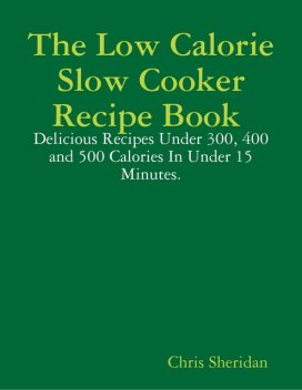 The Low Calorie Slow Cooker Recipe Book : Delicious Recipes Under 300, 400 and 500 Calories In Under 15 Minutes, Chris Sheridan