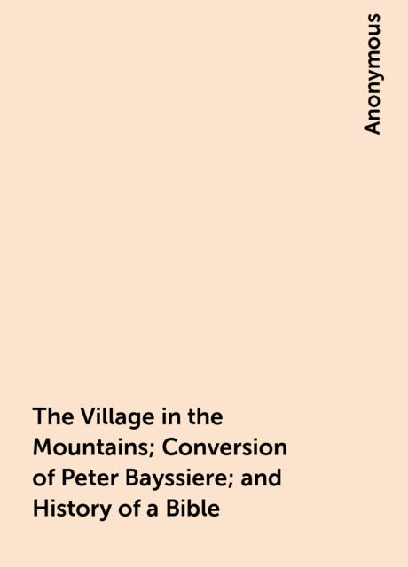 The Village in the Mountains; Conversion of Peter Bayssiere; and History of a Bible,