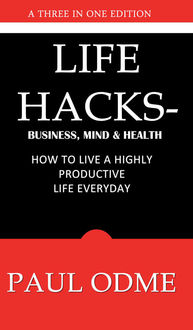 Life Hacks – Business, Mind & Health: How To Live A Highly Productive Life Everyday, Paul Oadme