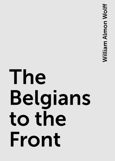 The Belgians to the Front, William Almon Wolff