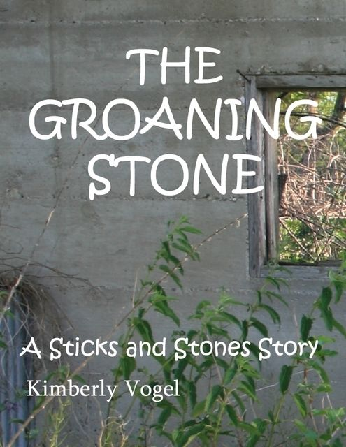 The Groaning Stone: A Sticks and Stones Story: Number 4, Kimberly Vogel
