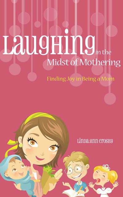 Laughing in the Midst of Mothering, Linda Ann Crosby