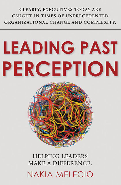 Leading Past Perception: Helping Leaders Make a Difference, Nakia Melecio