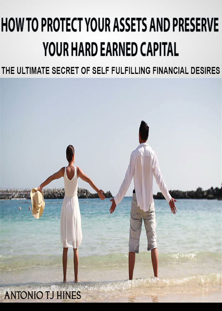 How to Protect Your Assets and Preserve Your Hard Earned Capital, Antonio TJ Hines