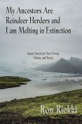My Ancestors are Reindeer Herders and I Am Melting In Extinction, Ron Riekki