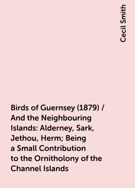 Birds of Guernsey (1879) / And the Neighbouring Islands: Alderney, Sark, Jethou, Herm; Being a Small Contribution to the Ornitholony of the Channel Islands, Cecil Smith