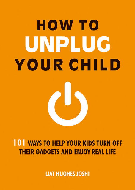 How to Unplug Your Child, Liat Hughes Joshi