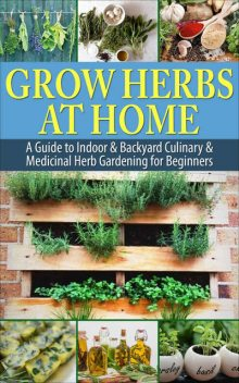 Grow Herbs at Home: A Guide To Indoor & Backyard Culinary & Medicinal Herb Gardening for Beginners, Simple Guides Publishing