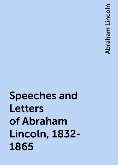 Speeches and Letters of Abraham Lincoln, 1832-1865, Abraham Lincoln