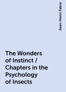 The Wonders of Instinct / Chapters in the Psychology of Insects, Jean-Henri Fabre
