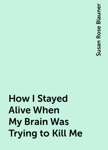 How I Stayed Alive When My Brain Was Trying to Kill Me, Susan Rose Blauner