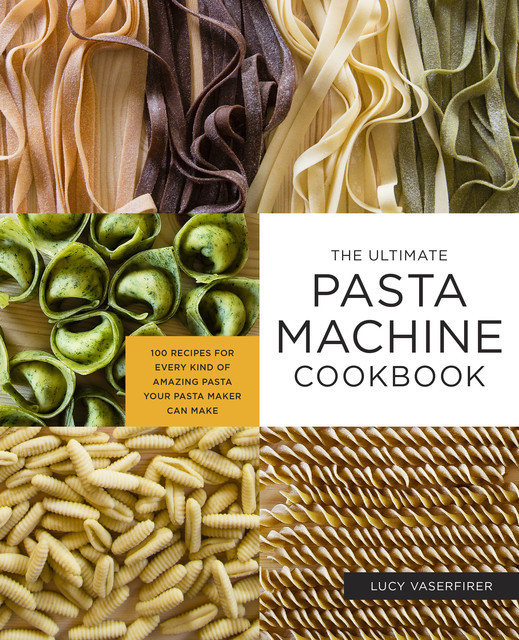 The Ultimate Pasta Machine Cookbook, Lucy Vaserfirer