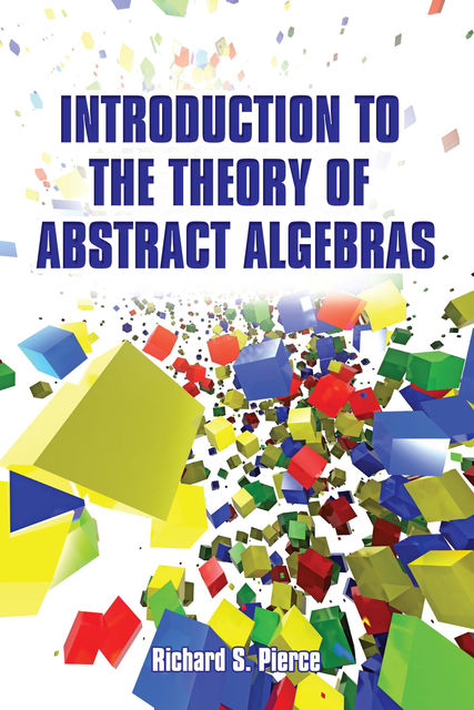 Introduction to the Theory of Abstract Algebras, Richard S Pierce