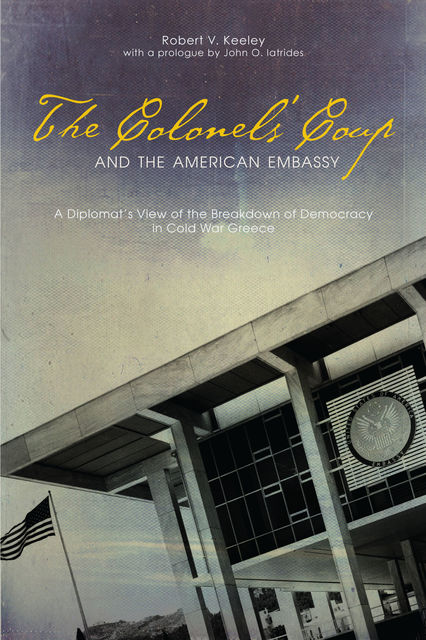 The Colonels' Coup and the American Embassy, Robert V. Keeley