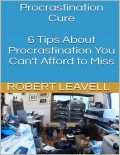 Procrastination Cure: 6 Tips About Procrastination You Can't Afford to Miss, Robert Leavell