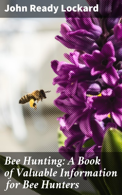 Bee Hunting: A Book of Valuable Information for Bee Hunters, John Ready Lockard