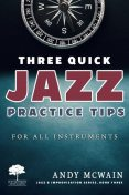 Three Quick Jazz Practice Tips: for all instruments, Andy McWain