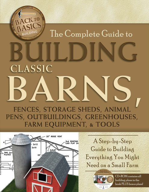 The Complete Guide to Building Classic Barns, Fences, Storage Sheds, Animal Pens, Outbuilding, Greenhouses, Farm Equipment, & Tools,