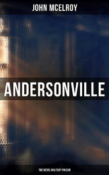 Andersonville: The Rebel Military Prison, John McElroy