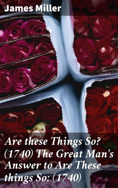 Are these Things So? (1740) The Great Man's Answer to Are These things So, James Miller