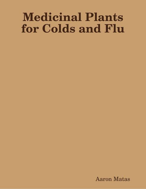 Medicinal Plants for Colds and Flu, Aaron Matas