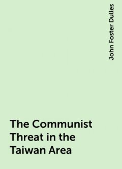 The Communist Threat in the Taiwan Area, John Foster Dulles