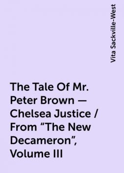 "The Tale Of Mr. Peter Brown - Chelsea Justice / From ""The New Decameron"", Volume III, Vita Sackville-West"