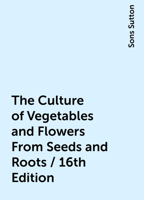 The Culture of Vegetables and Flowers From Seeds and Roots / 16th Edition, Sons Sutton